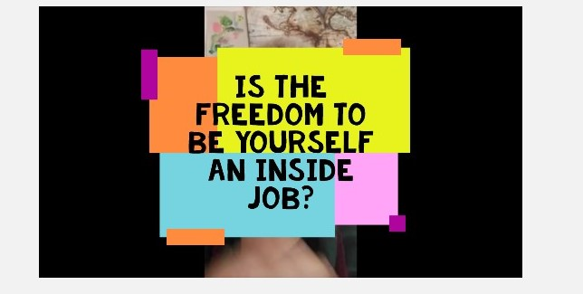 Is The Freedom to Be Yourself an Inside Job? Video.